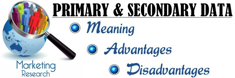 Primary and Secondary data in Marketing Research - Meaning, Advantages, Disadvantages